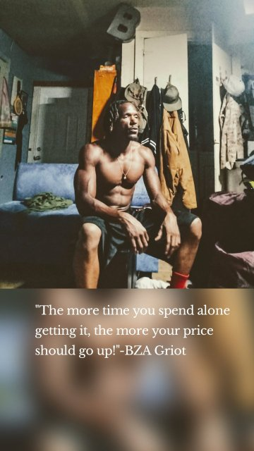 """""""The more time you spend alone getting it, the more your price should go up!""""-BZA Griot"""